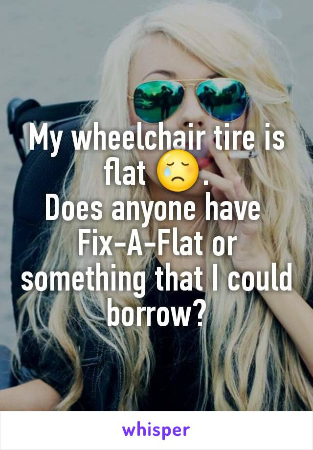 My wheelchair tire is flat 😢. Does anyone have  Fix-A-Flat or something that I could borrow?