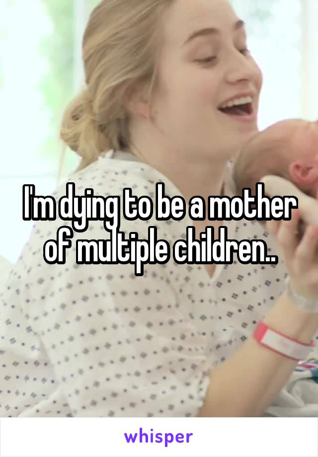I'm dying to be a mother of multiple children..