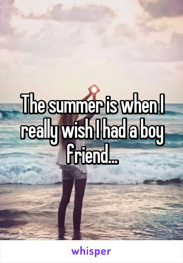 The summer is when I really wish I had a boy friend...