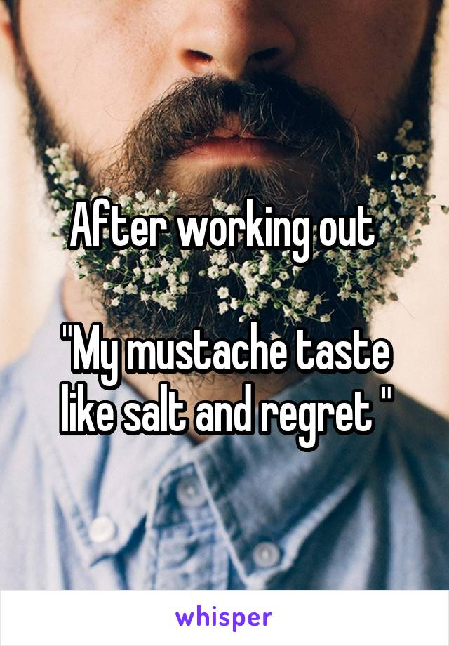 "After working out   ""My mustache taste like salt and regret """
