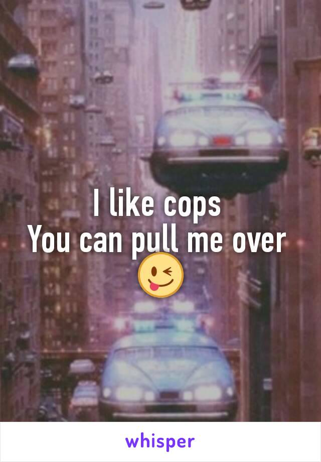 I like cops  You can pull me over  😜