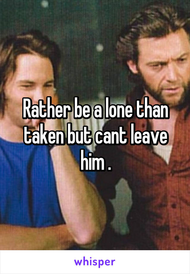 Rather be a lone than taken but cant leave him .