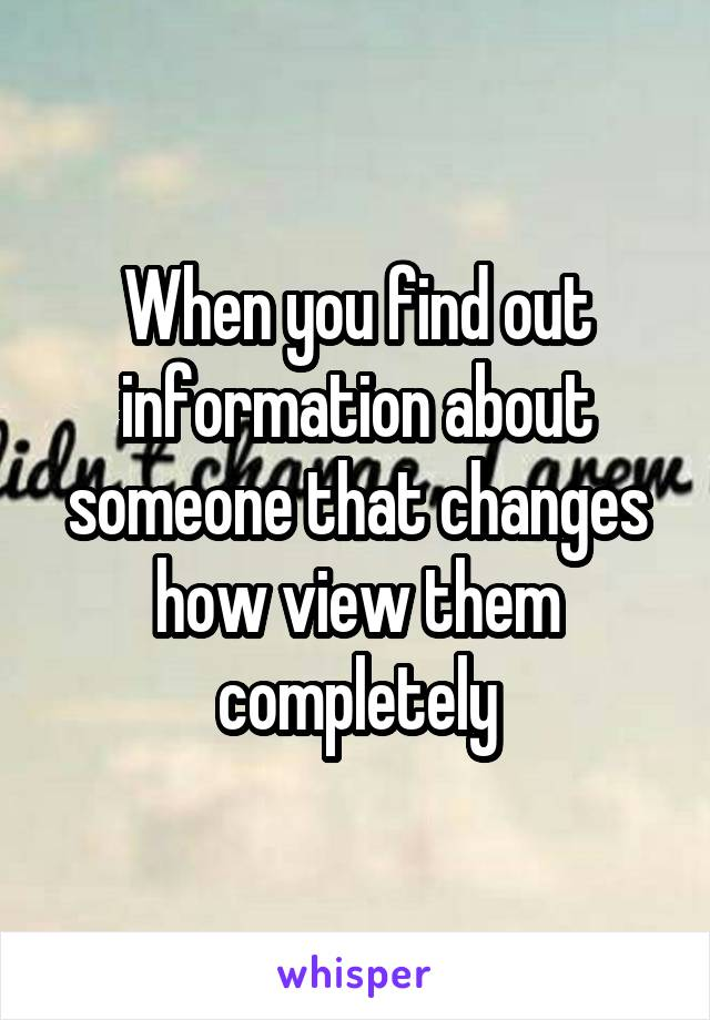 When you find out information about someone that changes how view them completely