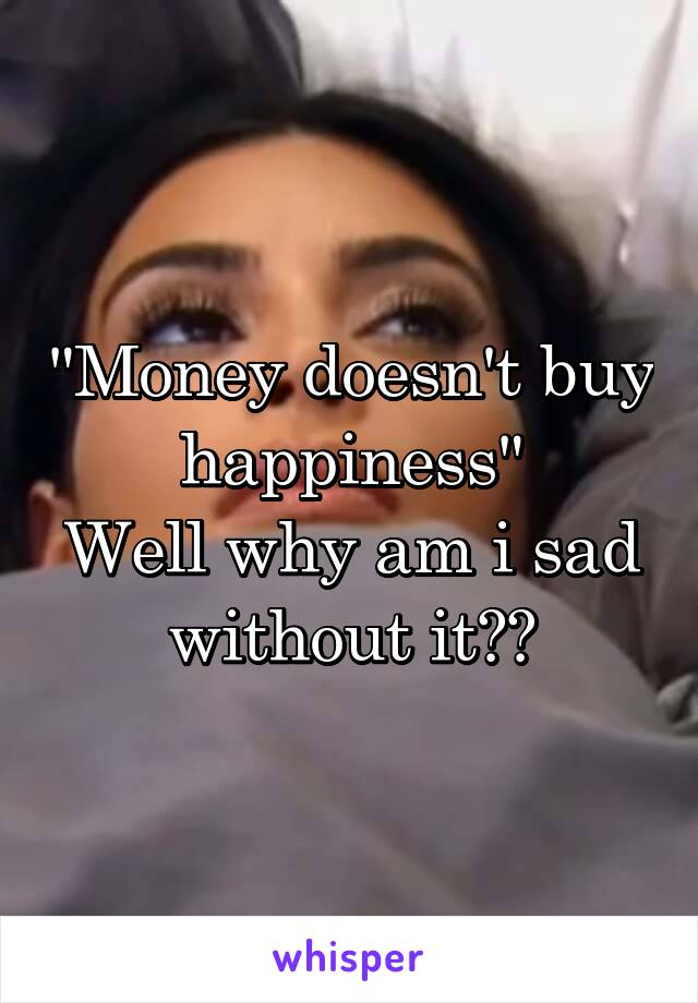 """""""Money doesn't buy happiness"""" Well why am i sad without it??"""