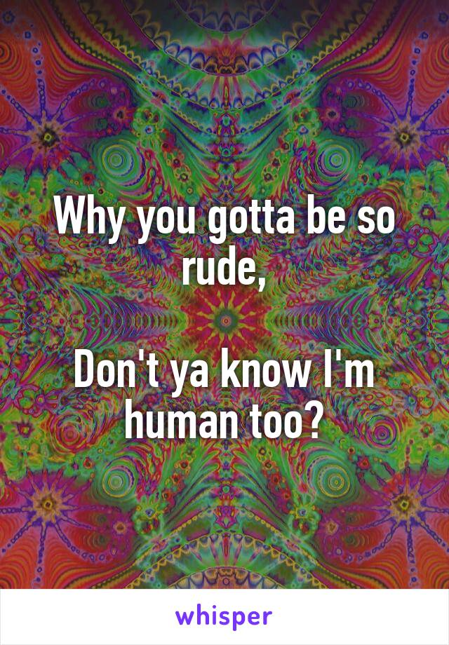 Why you gotta be so rude,  Don't ya know I'm human too?
