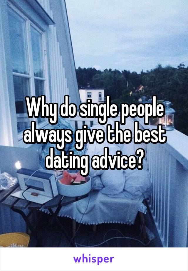 Why do single people always give the best dating advice?