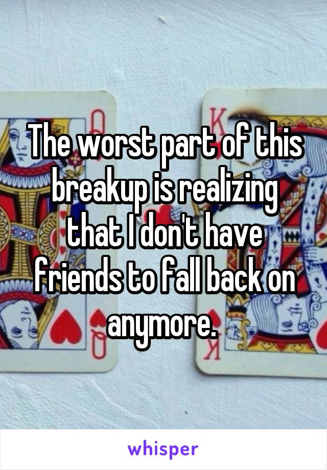 The worst part of this breakup is realizing that I don't have friends to fall back on anymore.