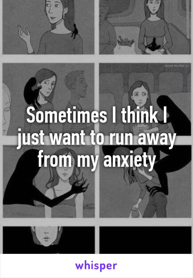 Sometimes I think I just want to run away from my anxiety
