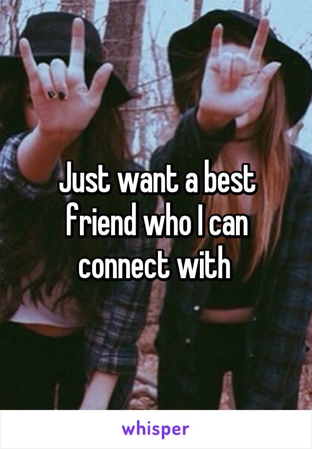 Just want a best friend who I can connect with