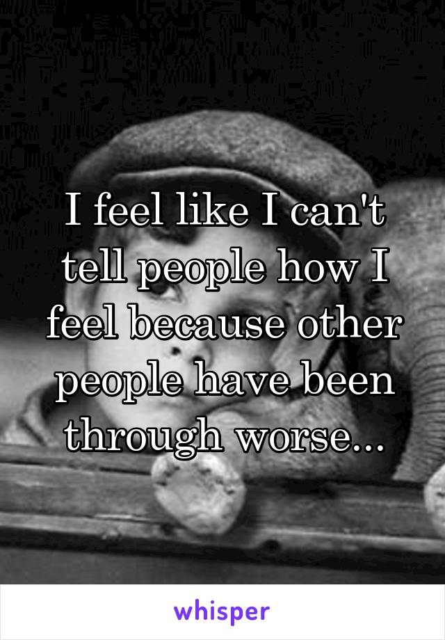 I feel like I can't tell people how I feel because other people have been through worse...