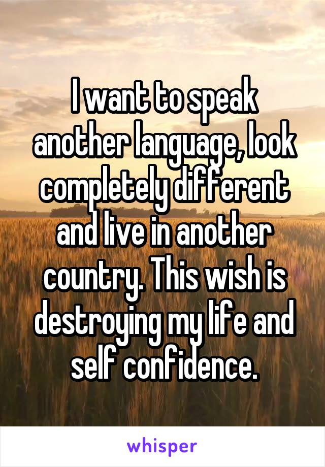 I want to speak another language, look completely different and live in another country. This wish is destroying my life and self confidence.