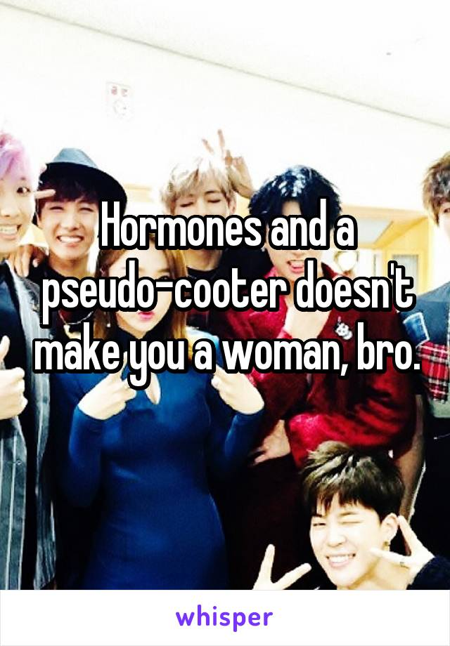 Hormones and a pseudo-cooter doesn't make you a woman, bro.