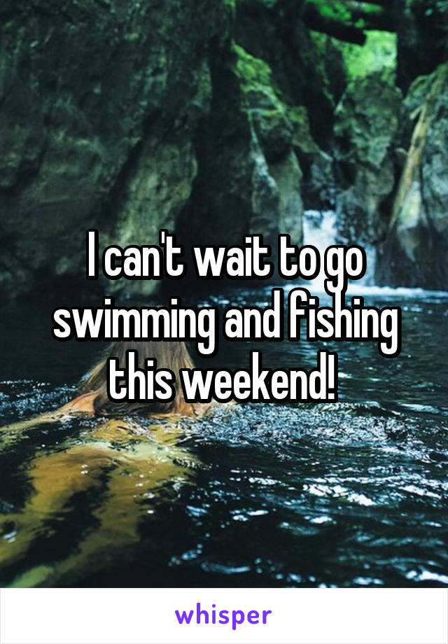 I can't wait to go swimming and fishing this weekend!