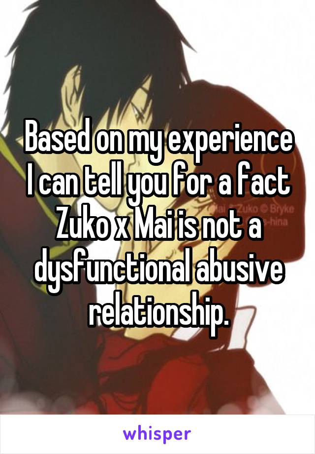 Based on my experience I can tell you for a fact Zuko x Mai is not a dysfunctional abusive relationship.