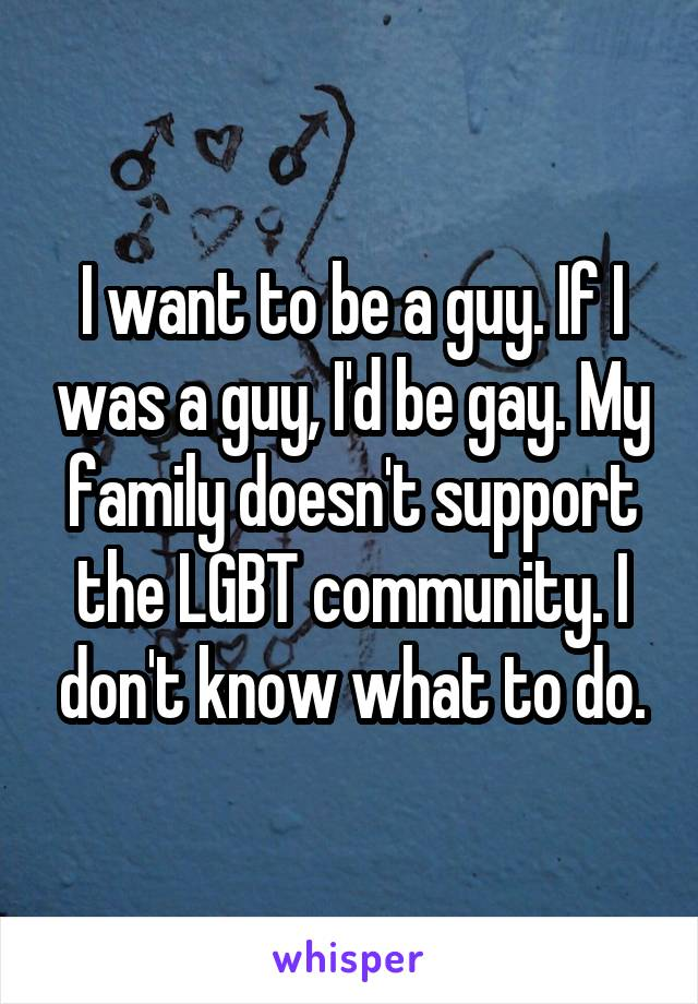 I want to be a guy. If I was a guy, I'd be gay. My family doesn't support the LGBT community. I don't know what to do.
