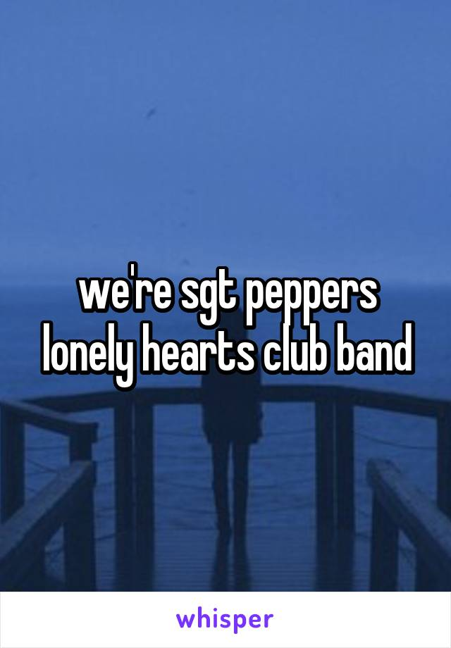 we're sgt peppers lonely hearts club band