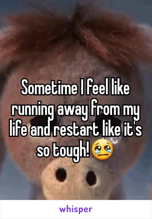 Sometime I feel like running away from my life and restart like it's so tough!😢