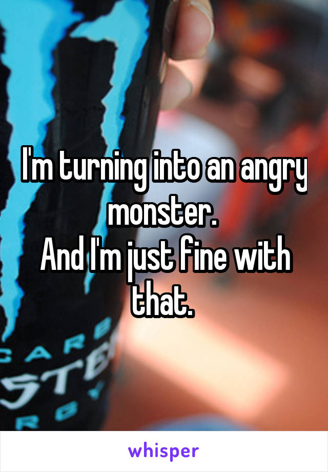 I'm turning into an angry monster.  And I'm just fine with that.