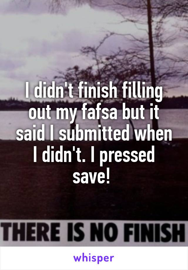 I didn't finish filling out my fafsa but it said I submitted when I didn't. I pressed save!