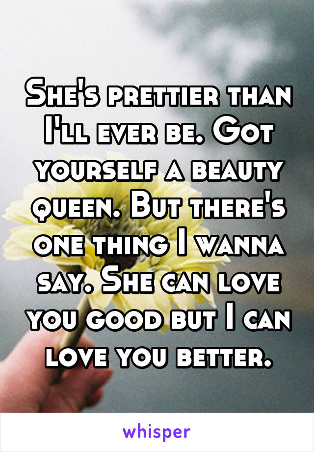 She's prettier than I'll ever be. Got yourself a beauty queen. But there's one thing I wanna say. She can love you good but I can love you better.
