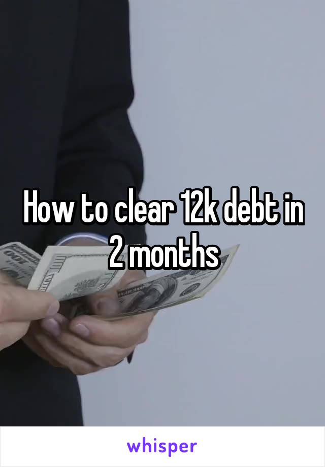 How to clear 12k debt in 2 months