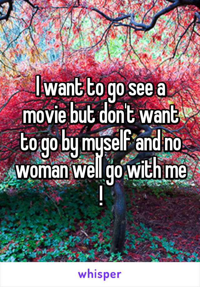 I want to go see a movie but don't want to go by myself and no woman well go with me !
