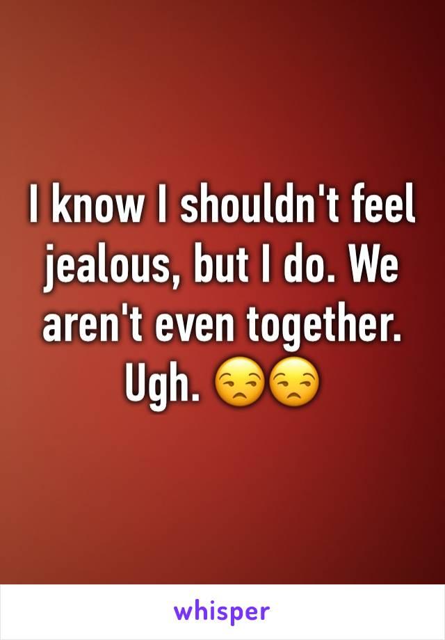 I know I shouldn't feel jealous, but I do. We aren't even together. Ugh. 😒😒