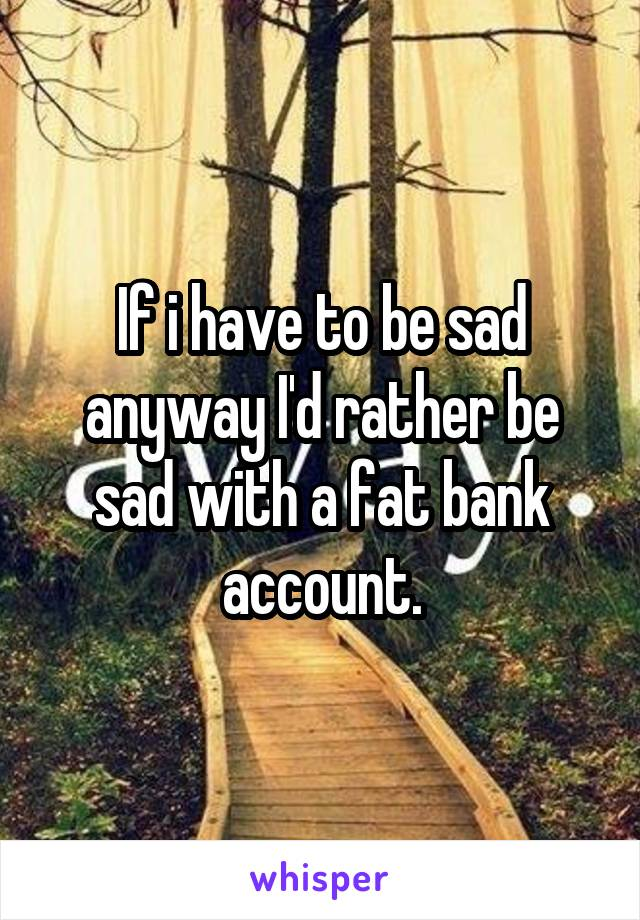 If i have to be sad anyway I'd rather be sad with a fat bank account.