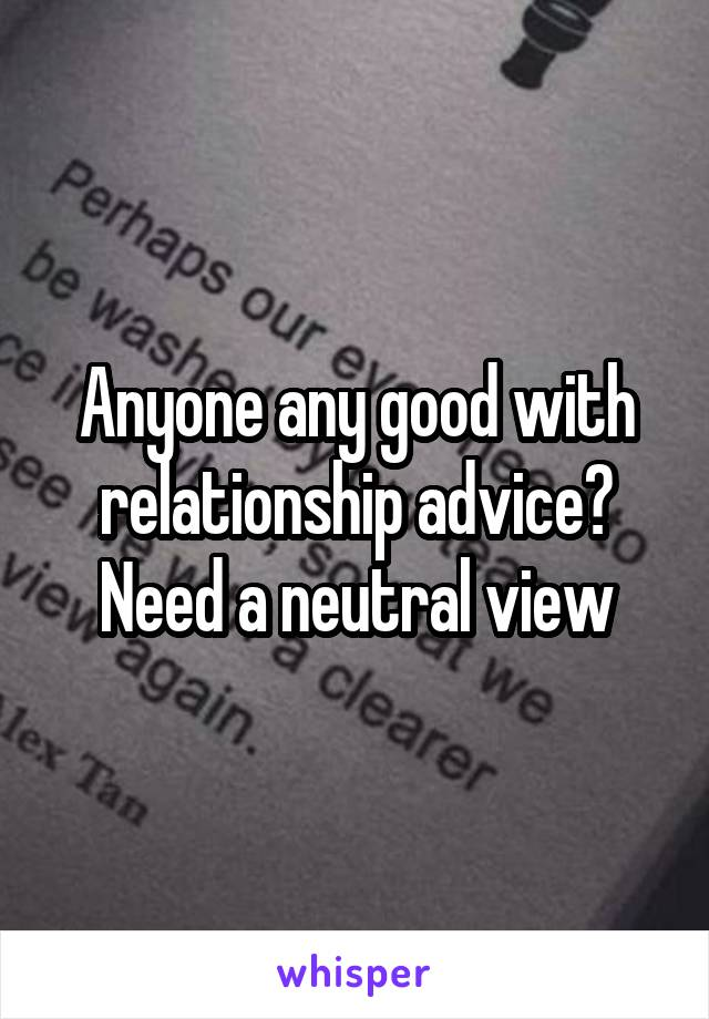 Anyone any good with relationship advice? Need a neutral view