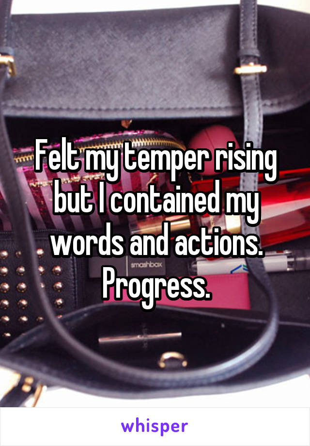 Felt my temper rising but I contained my words and actions. Progress.
