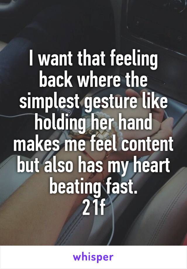 I want that feeling back where the simplest gesture like holding her hand makes me feel content but also has my heart beating fast. 21f