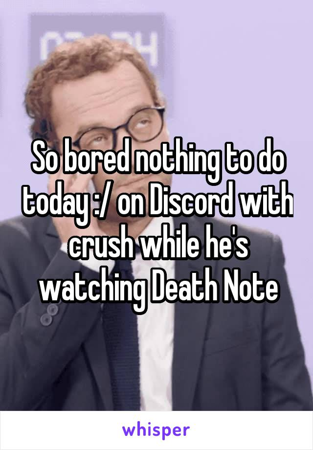 So bored nothing to do today :/ on Discord with crush while he's watching Death Note