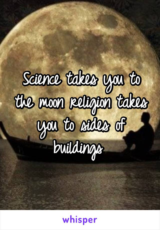 Science takes you to the moon religion takes you to sides of buildings