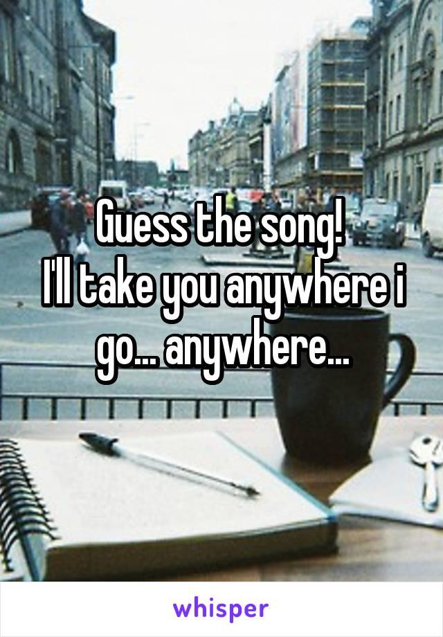 Guess the song!  I'll take you anywhere i go... anywhere...