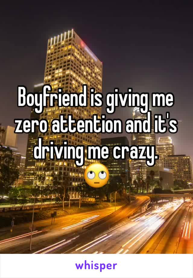 Boyfriend is giving me zero attention and it's driving me crazy. 🙄