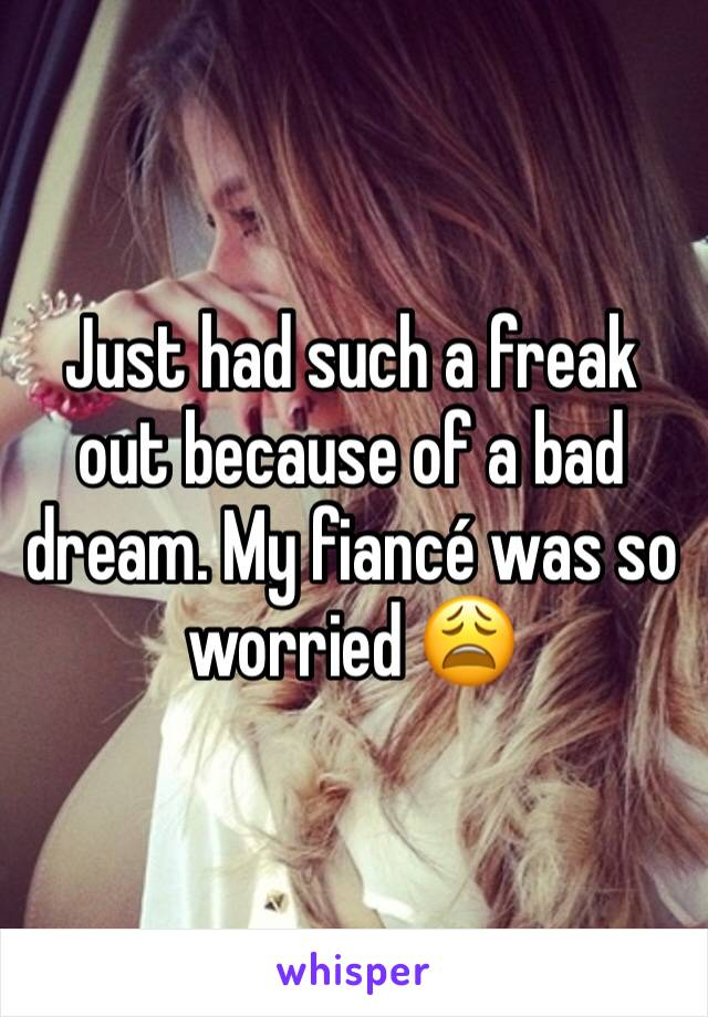 Just had such a freak out because of a bad dream. My fiancé was so worried 😩
