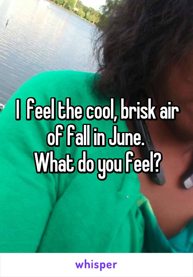 I  feel the cool, brisk air of fall in June.  What do you feel?