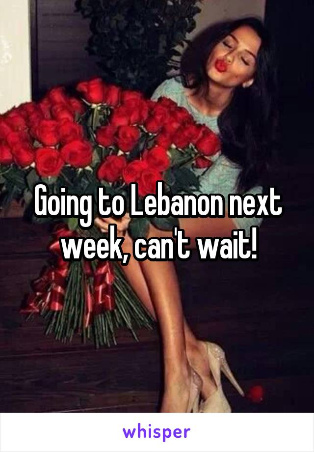Going to Lebanon next week, can't wait!