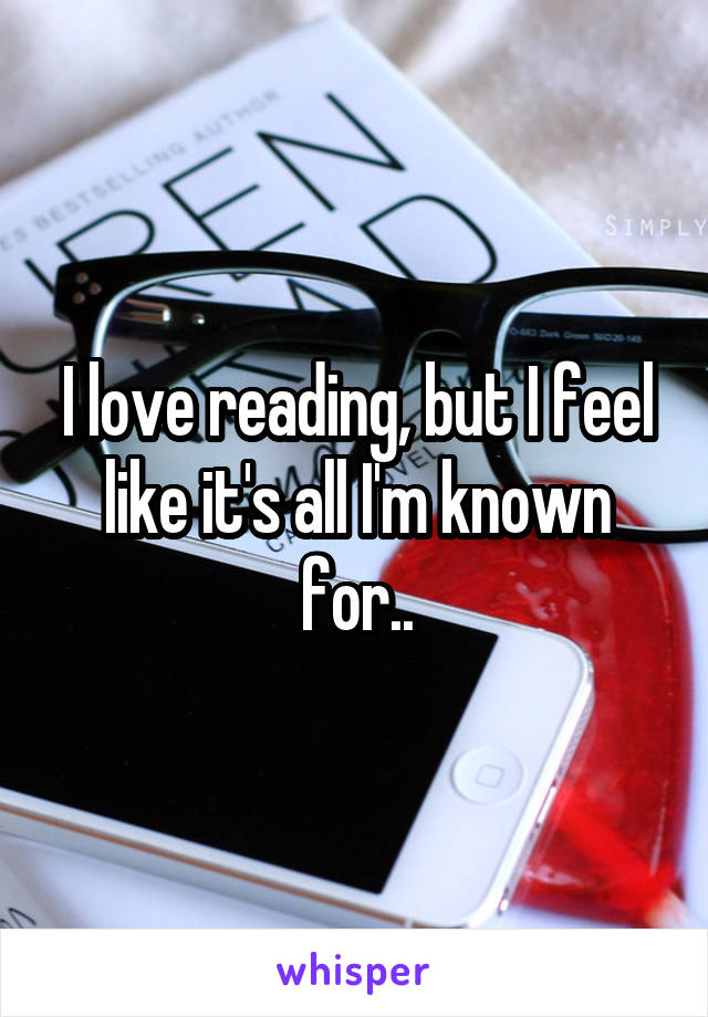 I love reading, but I feel like it's all I'm known for..