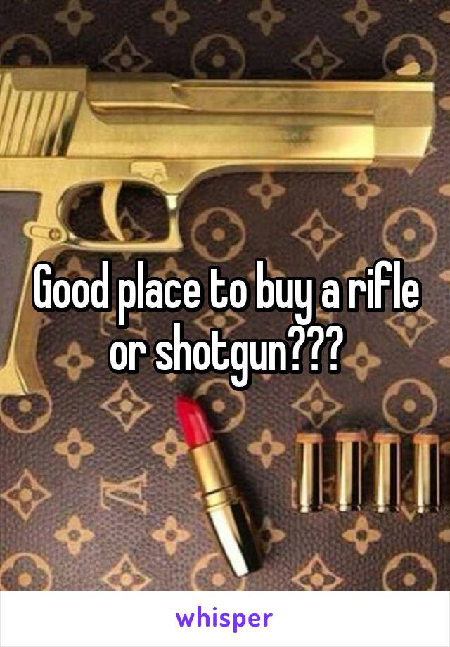 Good place to buy a rifle or shotgun???