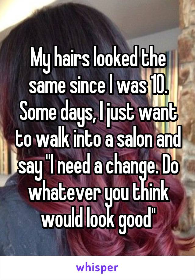 """My hairs looked the same since I was 10. Some days, I just want to walk into a salon and say """"I need a change. Do whatever you think would look good"""""""