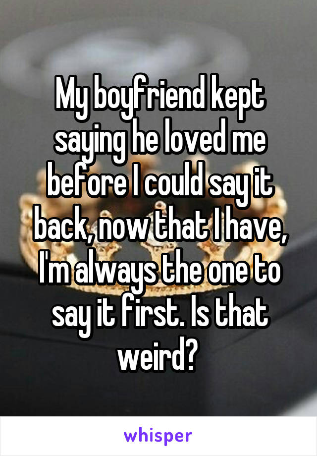 My boyfriend kept saying he loved me before I could say it back, now that I have, I'm always the one to say it first. Is that weird?