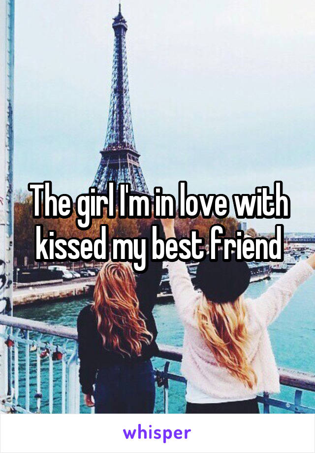 The girl I'm in love with kissed my best friend