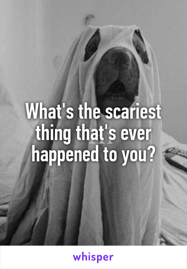 What's the scariest thing that's ever happened to you?