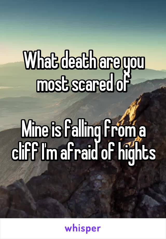 What death are you most scared of  Mine is falling from a cliff I'm afraid of hights