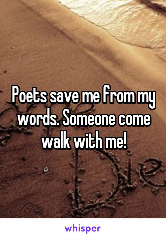 Poets save me from my words. Someone come walk with me!