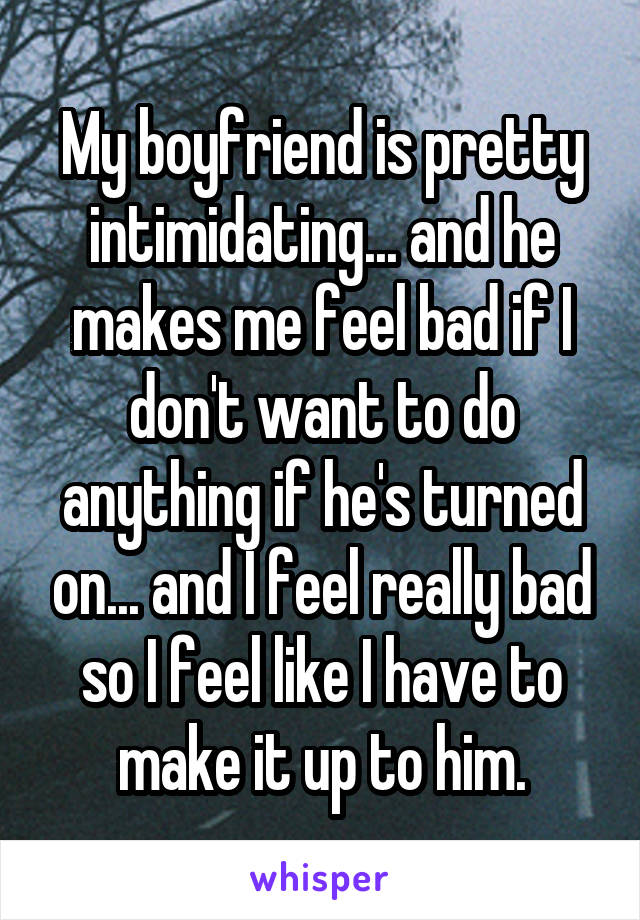 My boyfriend is pretty intimidating... and he makes me feel bad if I don't want to do anything if he's turned on... and I feel really bad so I feel like I have to make it up to him.