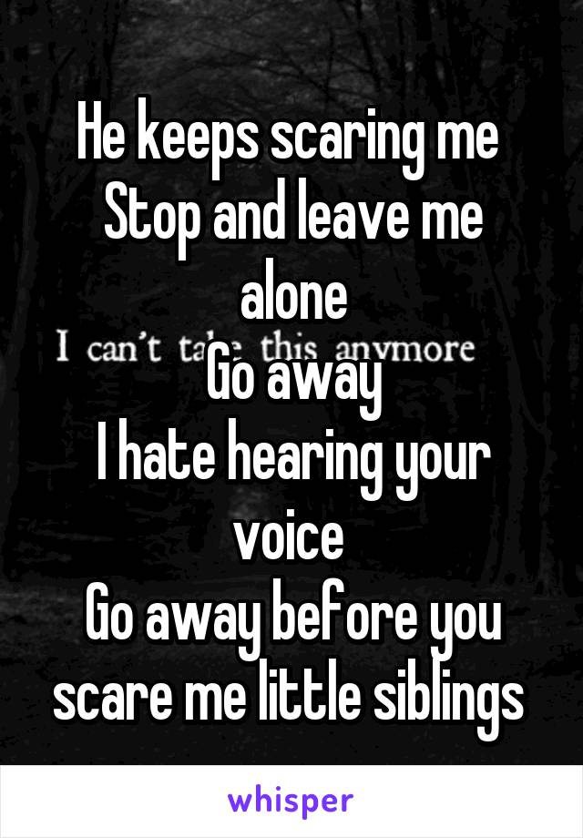 He keeps scaring me  Stop and leave me alone Go away I hate hearing your voice  Go away before you scare me little siblings