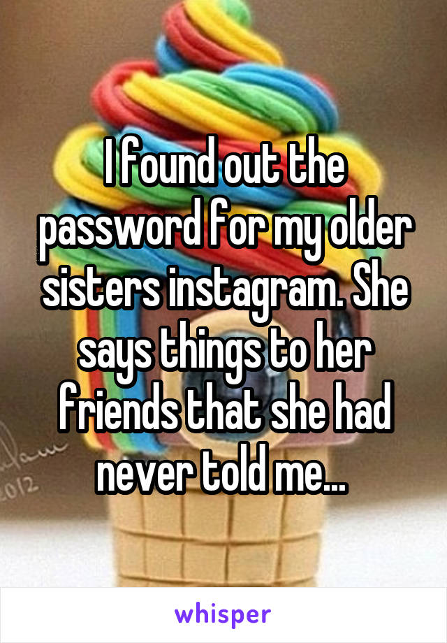 I found out the password for my older sisters instagram. She says things to her friends that she had never told me...