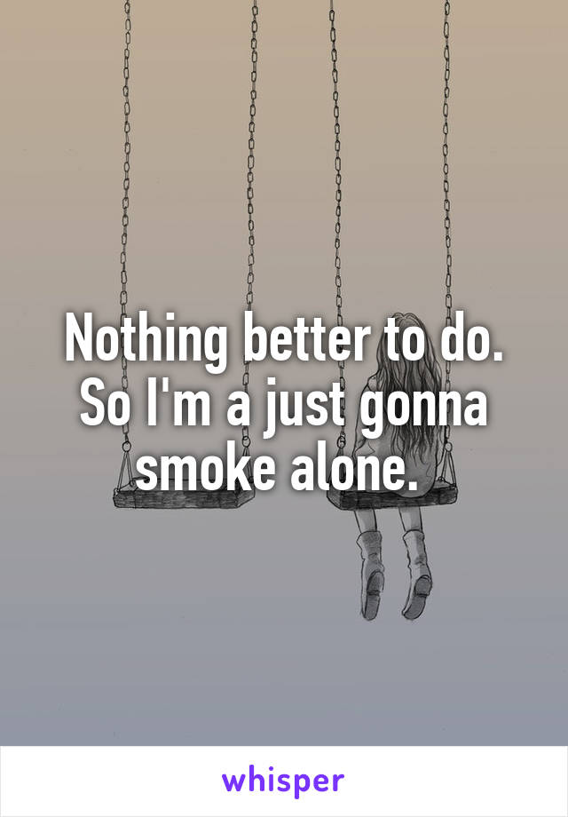 Nothing better to do. So I'm a just gonna smoke alone.